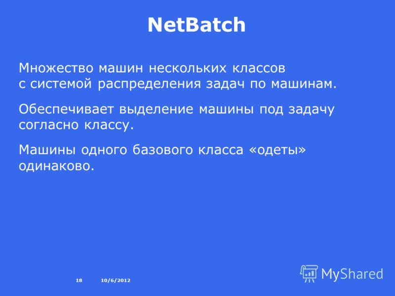 8/27/201218 NetBatch Множество машин нескольких классов с системой распределения задач по машинам. Обеспечивает выделение машины под задачу согласно классу. Машины одного базового класса «одеты» одинаково.
