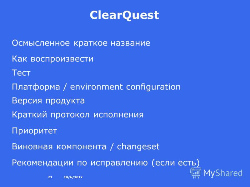 8/27/201223 ClearQuest Осмысленное краткое название Как воспроизвести Тест Платформа / environment configuration Версия продукта Краткий протокол исполнения Приоритет Виновная компонента / changeset Рекомендации по исправлению (если есть)