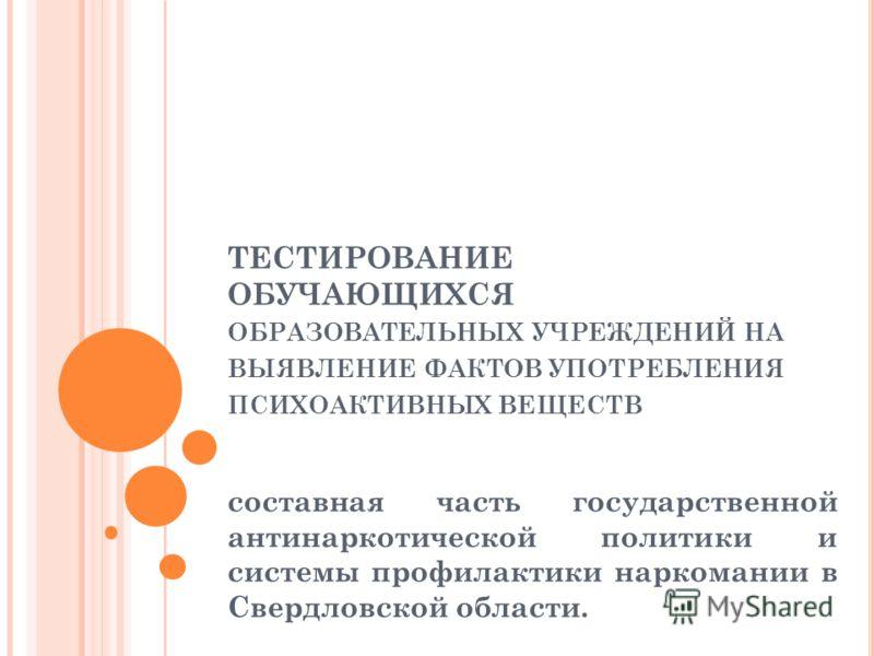 ТЕСТИРОВАНИЕ ОБУЧАЮЩИХСЯ ОБРАЗОВАТЕЛЬНЫХ УЧРЕЖДЕНИЙ НА ВЫЯВЛЕНИЕ ФАКТОВ УПОТРЕБЛЕНИЯ ПСИХОАКТИВНЫХ ВЕЩЕСТВ составная часть государственной антинаркотической политики и системы профилактики наркомании в Свердловской области.
