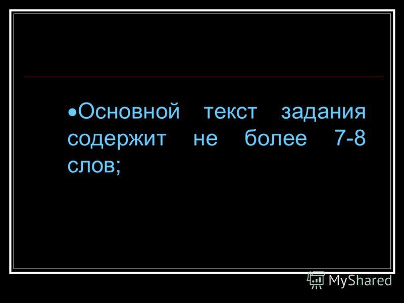 Основной текст задания содержит не более 7-8 слов;
