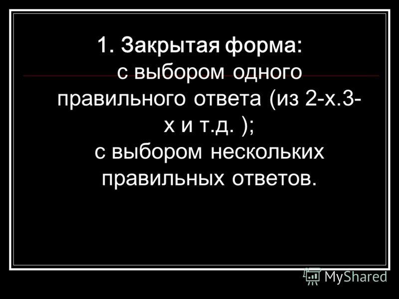 1. Закрытая форма: с выбором одного правильного ответа (из 2-х.3- х и т.д. ); с выбором нескольких правильных ответов.