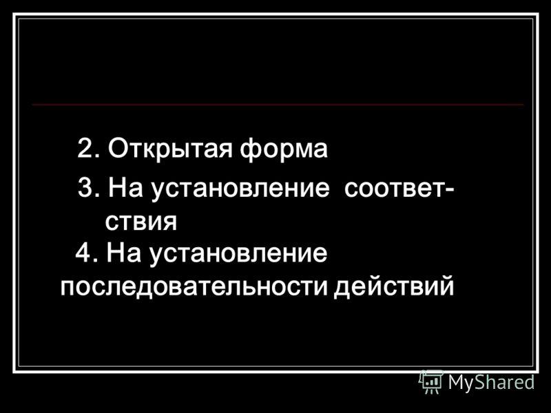 2. Открытая форма 3. На установление соответ- ствия 4. На установление последовательности действий