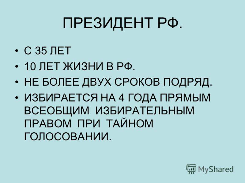 ПРЕЗИДЕНТ РФ. С 35 ЛЕТ 10 ЛЕТ ЖИЗНИ В РФ. НЕ БОЛЕЕ ДВУХ СРОКОВ ПОДРЯД. ИЗБИРАЕТСЯ НА 4 ГОДА ПРЯМЫМ ВСЕОБЩИМ ИЗБИРАТЕЛЬНЫМ ПРАВОМ ПРИ ТАЙНОМ ГОЛОСОВАНИИ.