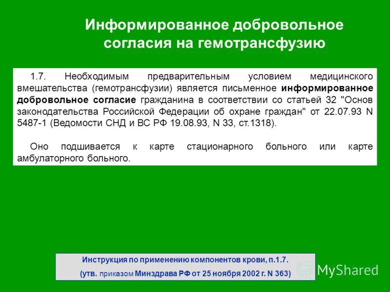 Инструкция по применению компонентов крови, п.1.7. (утв. приказом Минздрава РФ от 25 ноября 2002 г. N 363) 1.7. Необходимым предварительным условием медицинского вмешательства (гемотрансфузии) является письменное информированное добровольное согласие