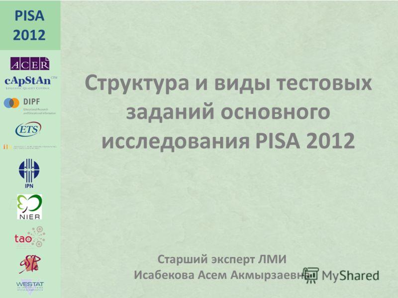 PISA 2012 Структура и виды тестовых заданий основного исследования PISA 2012 Старший эксперт ЛМИ Исабекова Асем Акмырзаевна
