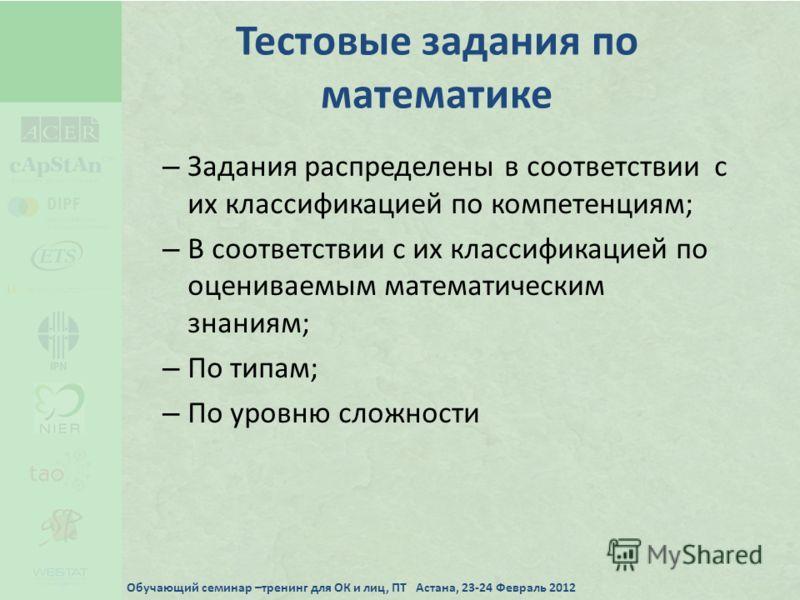 Тестовые задания по математике – Задания распределены в соответствии с их классификацией по компетенциям; – В соответствии с их классификацией по оцениваемым математическим знаниям; – По типам; – По уровню сложности Обучающий семинар –тренинг для ОК