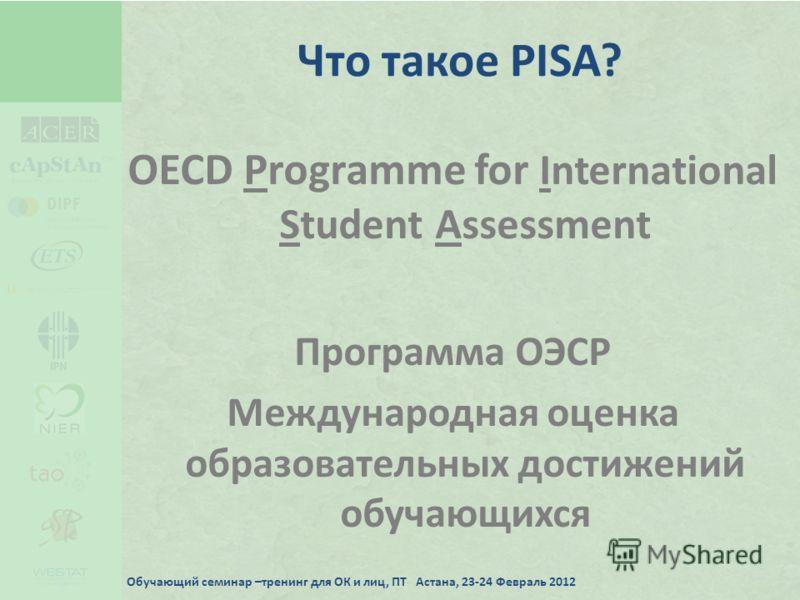 Что такое PISA? OECD Programme for International Student Assessment Программа ОЭСР Международная оценка образовательных достижений обучающихся Обучающий семинар –тренинг для ОК и лиц, ПТ Астана, 23-24 Февраль 2012