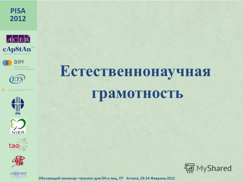 грамотность PISA 2012 Обучающий семинар –тренинг для ОК и лиц, ПТ Астана, 23-24 Февраль 2012 Естественнонаучная