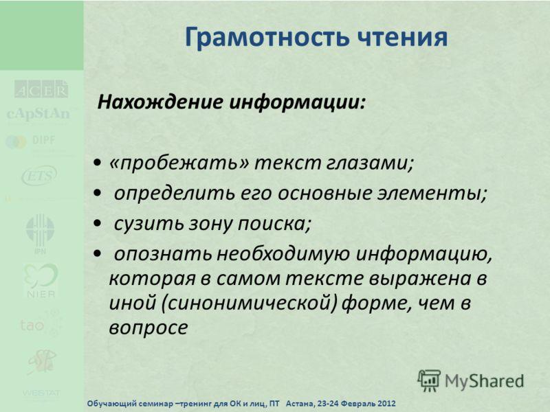 Грамотность чтения Нахождение информации: «пробежать» текст глазами; определить его основные элементы; сузить зону поиска; опознать необходимую информацию, которая в самом тексте выражена в иной (синонимической) форме, чем в вопросе Обучающий семинар