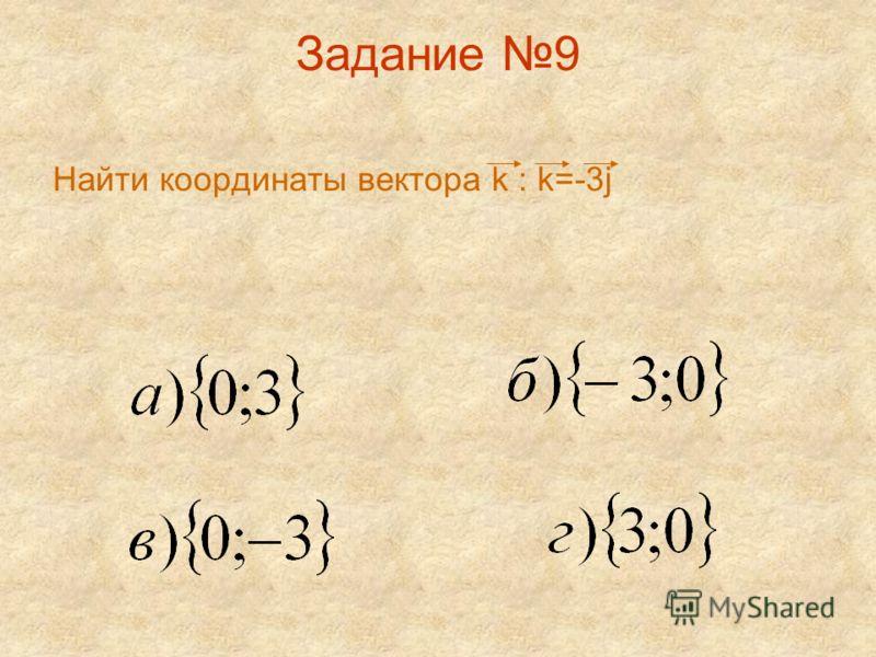 Задание 9 Найти координаты вектора k : k=-3j