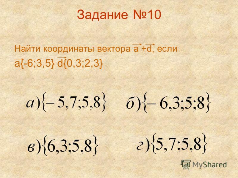 Задание 10 Найти координаты вектора а +d, если а{-6;3,5} d{0,3;2,3}