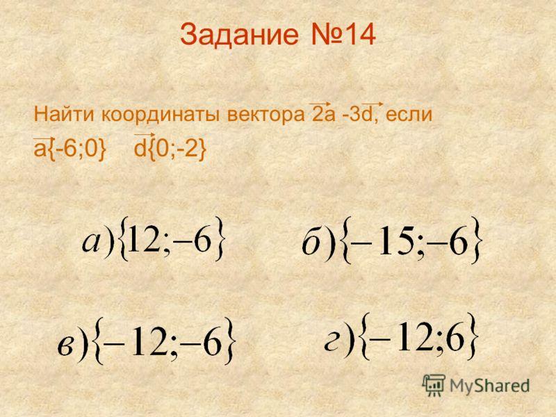 Задание 14 Найти координаты вектора 2а -3d, если а{-6;0} d{0;-2}