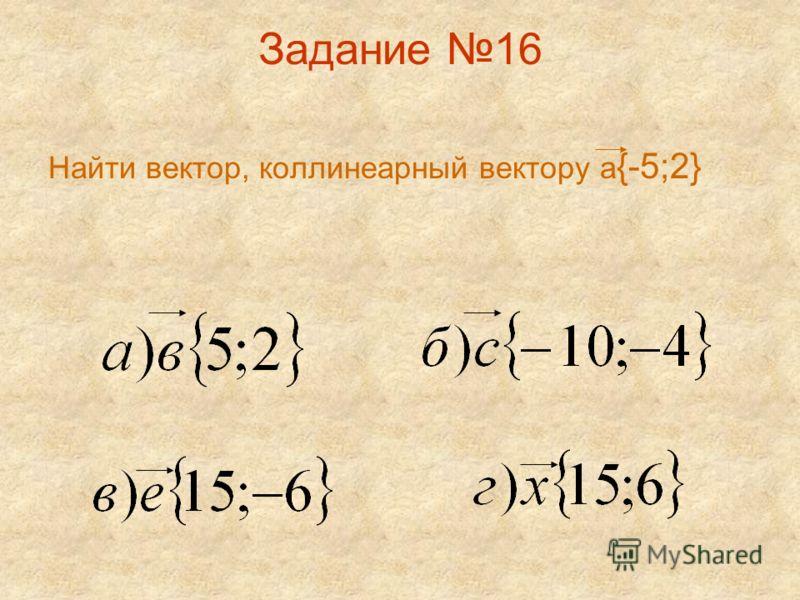 Задание 16 Найти вектор, коллинеарный вектору а {-5;2}