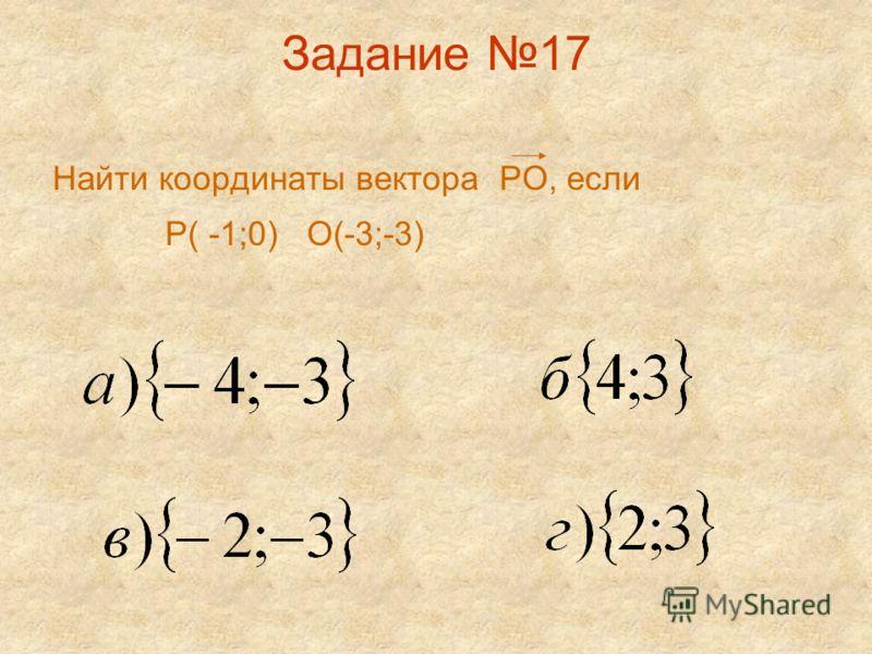 Задание 17 Найти координаты вектора РО, если Р( -1;0) О(-3;-3)