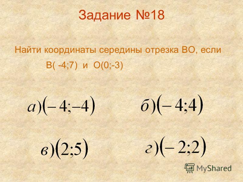Задание 18 Найти координаты середины отрезка ВО, если В( -4;7) и О(0;-3)