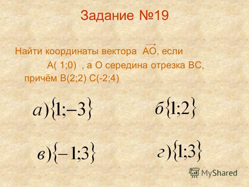 Задание 19 Найти координаты вектора АО, если А( 1;0), а О середина отрезка ВС, причём В(2;2) С(-2;4)