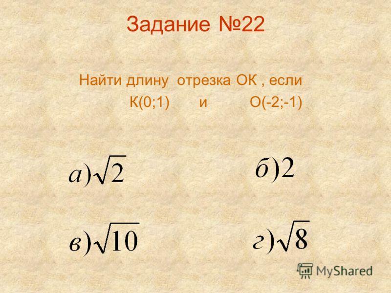 Задание 22 Найти длину отрезка ОК, если К(0;1) и О(-2;-1)