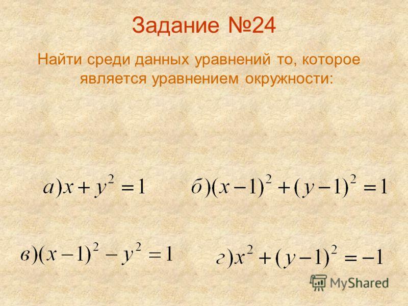 Задание 24 Найти среди данных уравнений то, которое является уравнением окружности: