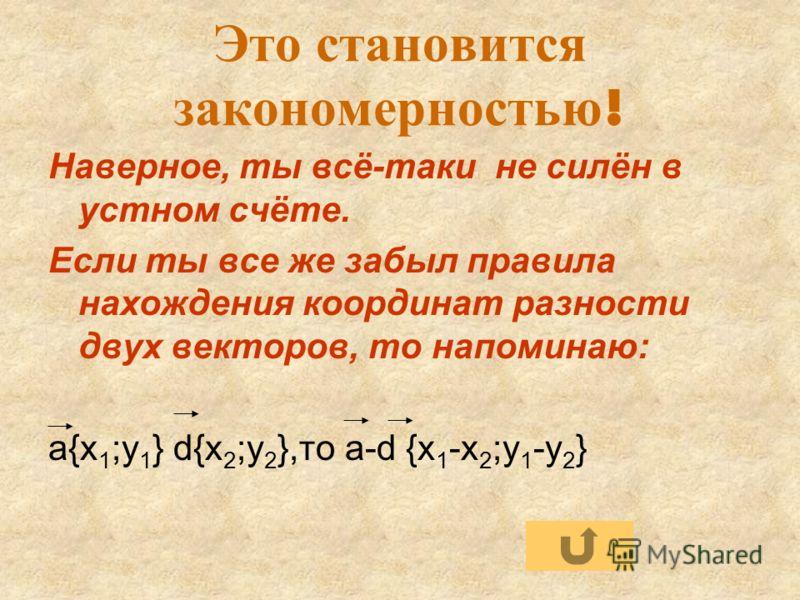 Это становится закономерностью ! Наверное, ты всё-таки не силён в устном счёте. Если ты все же забыл правила нахождения координат разности двух векторов, то напоминаю: а{x 1 ;y 1 } d{x 2 ;y 2 },то a-d {x 1 -x 2 ;y 1 -y 2 }