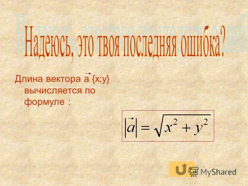 Длина вектора а {x;y} вычисляется по формуле :