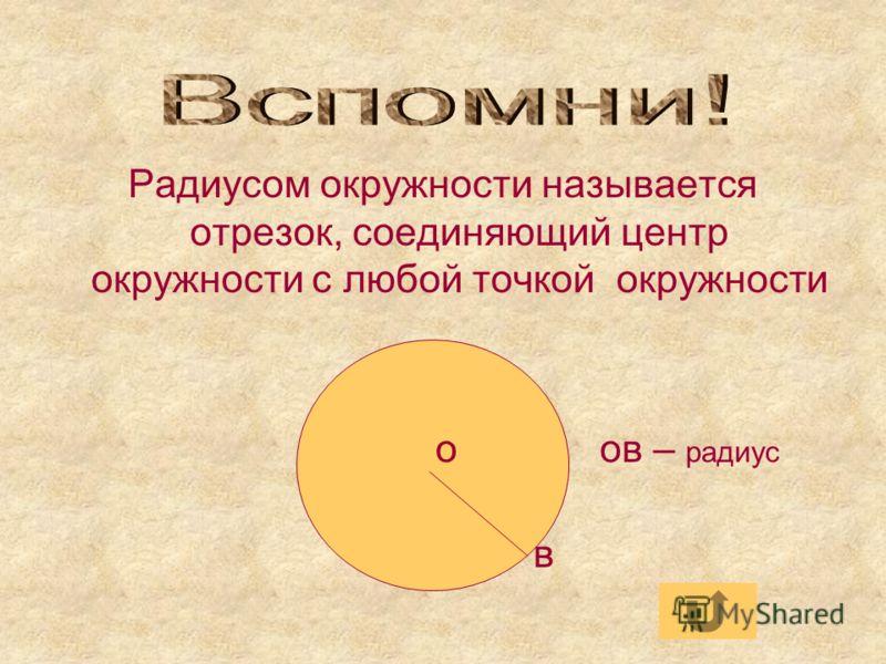 Радиусом окружности называется отрезок, соединяющий центр окружности с любой точкой окружности о ов – радиус в