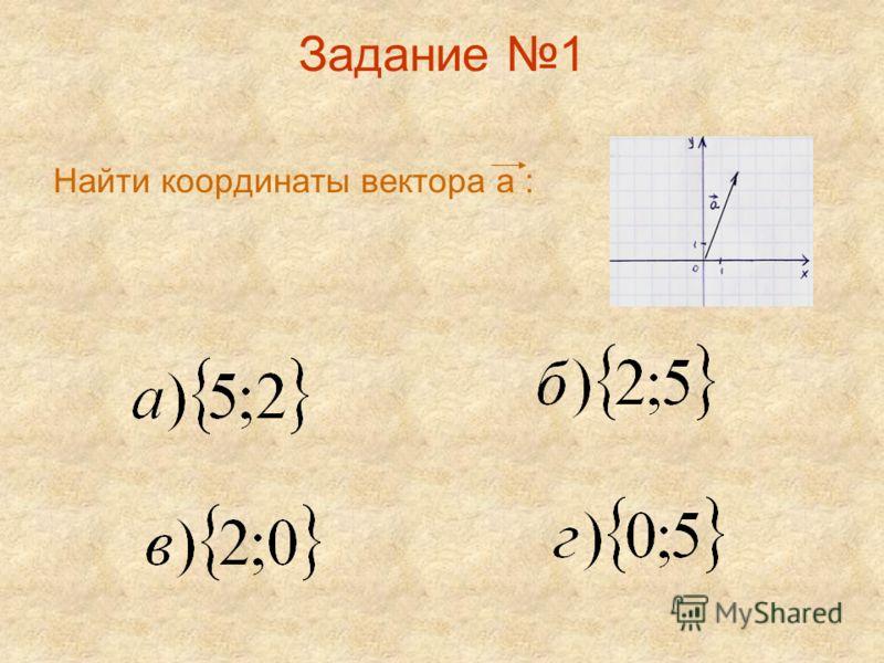 Задание 1 Найти координаты вектора а :