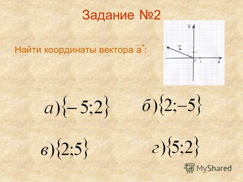 Задание 2 Найти координаты вектора а :