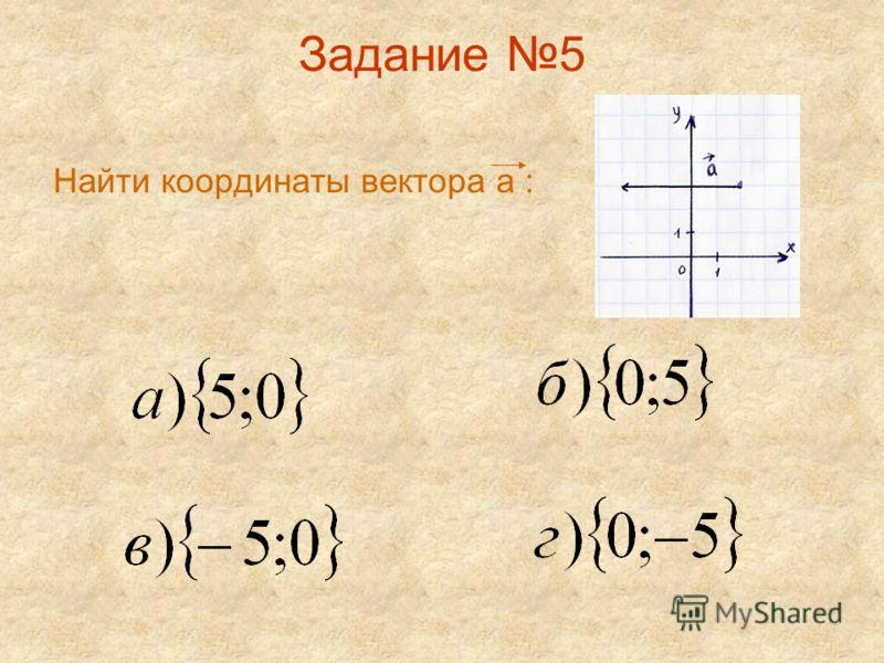 Задание 5 Найти координаты вектора а :