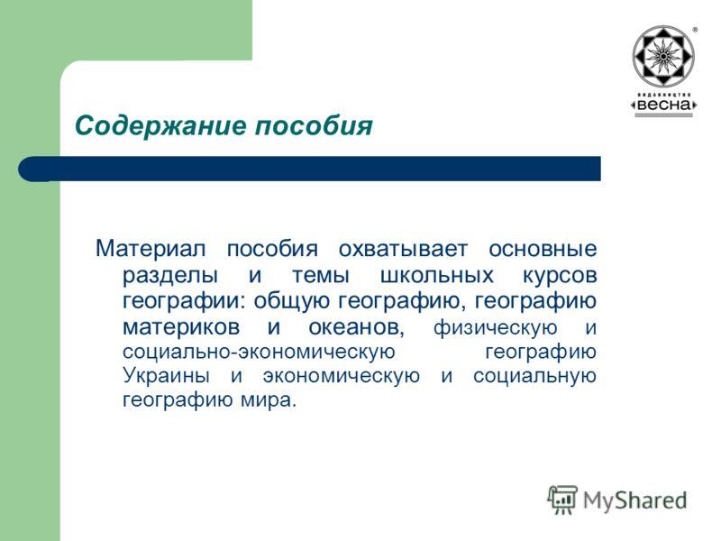 Содержание пособия Материал пособия охватывает основные разделы и темы школьных курсов географии: общую географию, географию материков и океанов, физическую и социально-экономическую географию Украины и экономическую и социальную географию мира.
