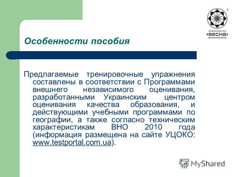 Особенности пособия Предлагаемые тренировочные упражнения составлены в соответствии с Программами внешнего независимого оценивания, разработанными Украинским центром оценивания качества образования, и действующими учебными программами по географии, а