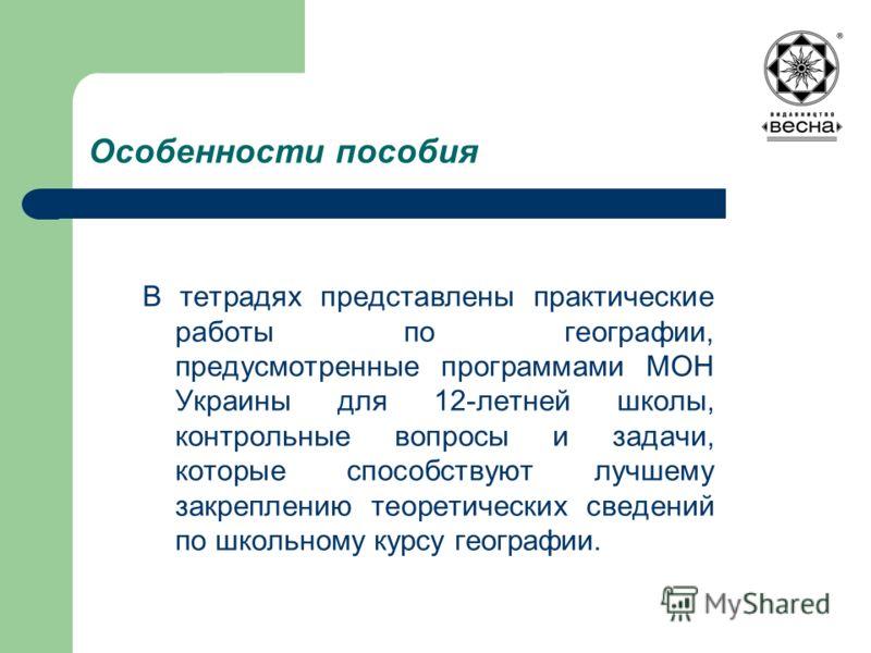 Особенности пособия В тетрадях представлены практические работы по географии, предусмотренные программами МОН Украины для 12-летней школы, контрольные вопросы и задачи, которые способствуют лучшему закреплению теоретических сведений по школьному курс
