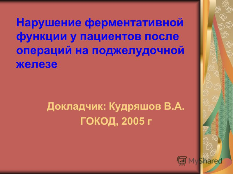 Нарушение ферментативной функции у пациентов после операций на поджелудочной железе Докладчик: Кудряшов В.А. ГОКОД, 2005 г