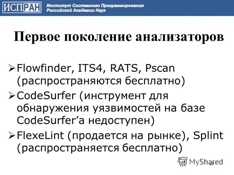 Первое поколение анализаторов Flowfinder, ITS4, RATS, Pscan (распространяются бесплатно) CodeSurfer (инструмент для обнаружения уязвимостей на базе CodeSurferа недоступен) FlexeLint (продается на рынке), Splint (распространяется бесплатно) 20