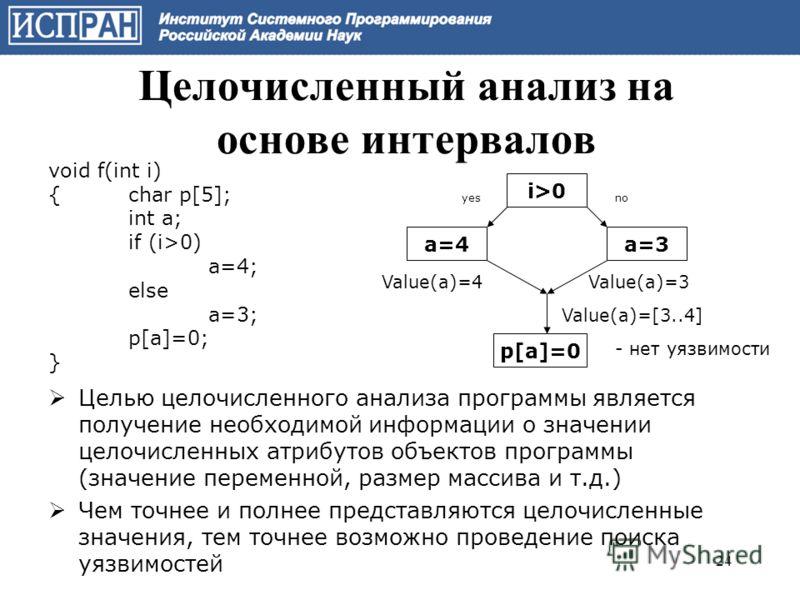 Целью целочисленного анализа программы является получение необходимой информации о значении целочисленных атрибутов объектов программы (значение переменной, размер массива и т.д.) Чем точнее и полнее представляются целочисленные значения, тем точнее