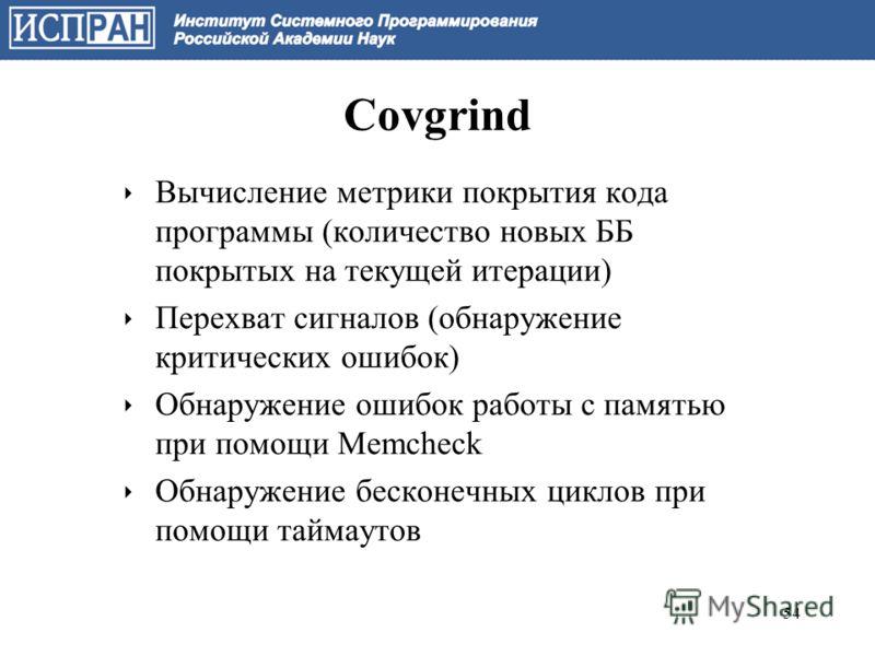 Covgrind Вычисление метрики покрытия кода программы (количество новых ББ покрытых на текущей итерации) Перехват сигналов (обнаружение критических ошибок) Обнаружение ошибок работы с памятью при помощи Memcheck Обнаружение бесконечных циклов при помощ