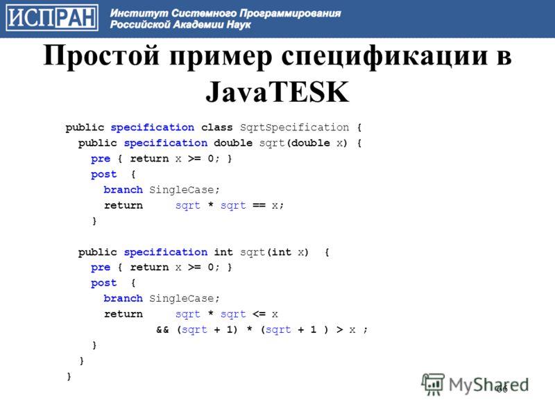 Простой пример спецификации в JavaTESK public specification class SqrtSpecification { public specification double sqrt(double x) { pre { return x >= 0; } post { branch SingleCase; return sqrt * sqrt == x; } public specification int sqrt(int x) { pre