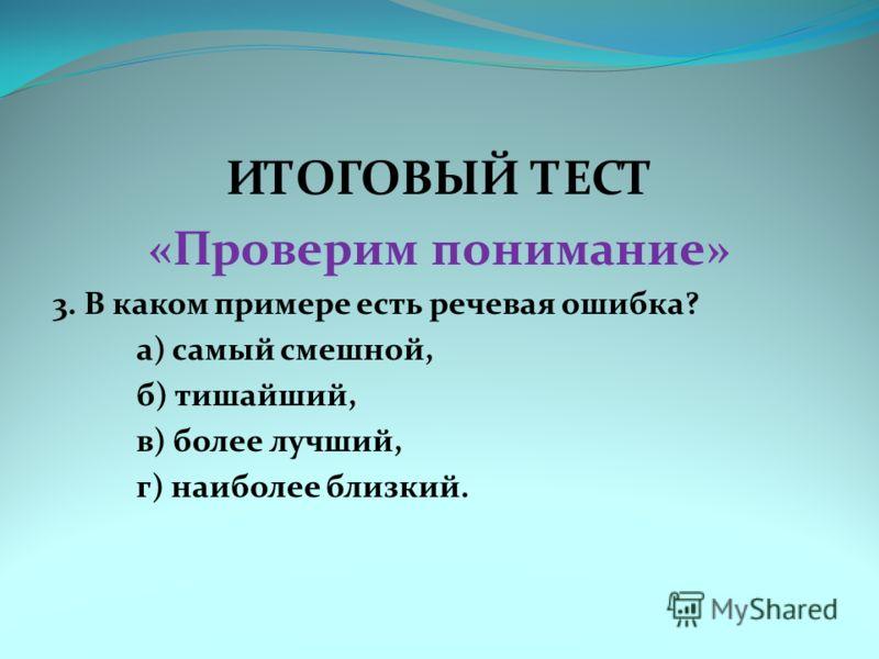 ИТОГОВЫЙ ТЕСТ «Проверим понимание» 3. В каком примере есть речевая ошибка? а) самый смешной, б) тишайший, в) более лучший, г) наиболее близкий.