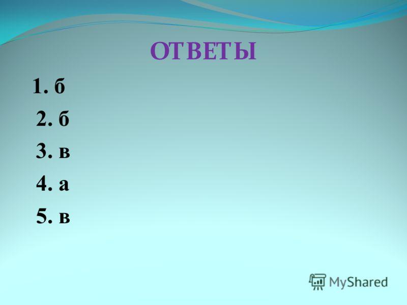 ОТВЕТЫ 1. б 2. б 3. в 4. а 5. в