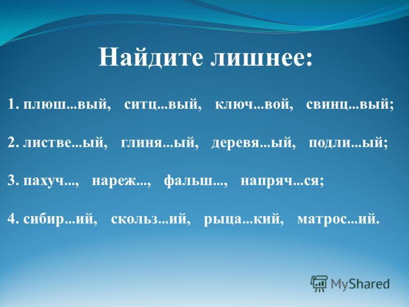 Найдите лишнее: 1. плюш … вый, ситц … вый, ключ … вой, свинц … вый; 2. листве … ый, глиня … ый, деревя … ый, подли … ый; 3. пахуч …, нареж …, фальш …, напряч … ся; 4. сибир … ий, скольз … ий, рыца … кий, матрос … ий.