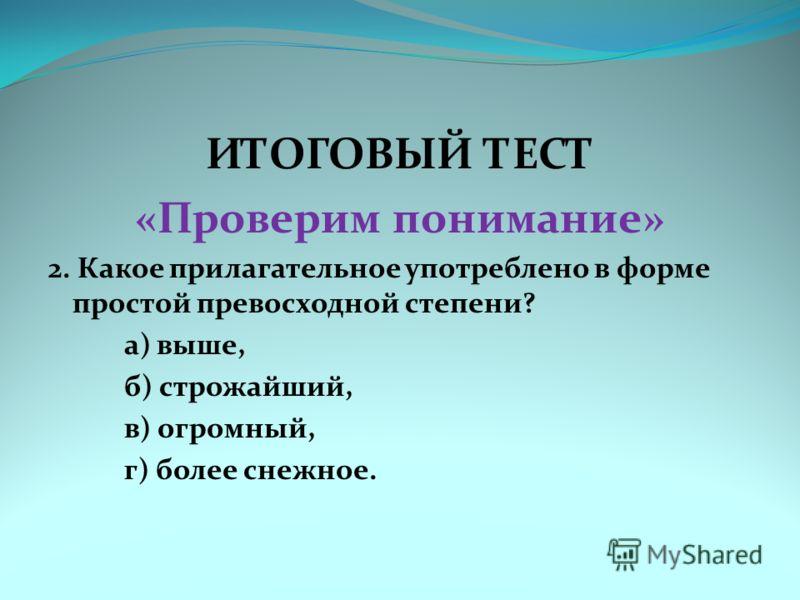 ИТОГОВЫЙ ТЕСТ «Проверим понимание» 2. Какое прилагательное употреблено в форме простой превосходной степени? а) выше, б) строжайший, в) огромный, г) более снежное.