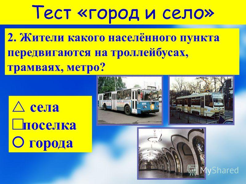 2. Жители какого населённого пункта передвигаются на троллейбусах, трамваях, метро? с ела поселка города