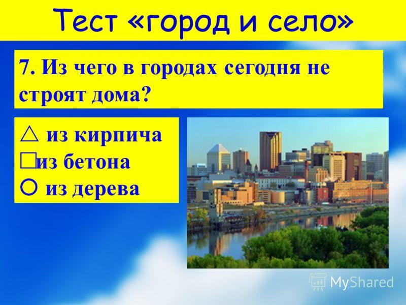 Тест «город и село» 7. Из чего в городах сегодня не строят дома? и з кирпича из бетона из дерева