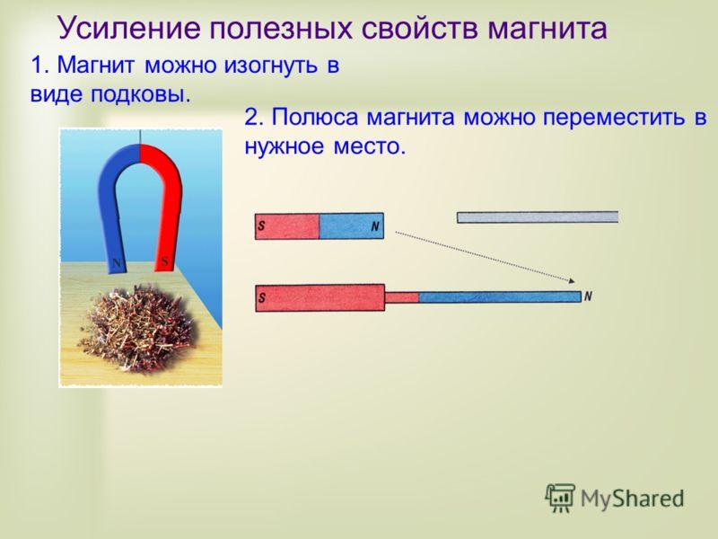 Усиление полезных свойств магнита 1. Магнит можно изогнуть в виде подковы. 2. Полюса магнита можно переместить в нужное место.
