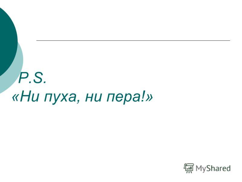 Р.S. «Ни пуха, ни пера!»