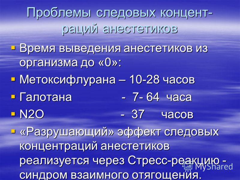 Проблемы следовых концент- раций анестетиков Время выведения анестетиков из организма до «0»: Время выведения анестетиков из организма до «0»: Метоксифлурана – 10-28 часов Метоксифлурана – 10-28 часов Галотана - 7- 64 часа Галотана - 7- 64 часа N2O -