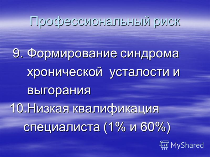 Профессиональный риск 9. Формирование синдрома 9. Формирование синдрома хронической усталости и хронической усталости и выгорания выгорания 10.Низкая квалификация специалиста (1% и 60%) специалиста (1% и 60%)