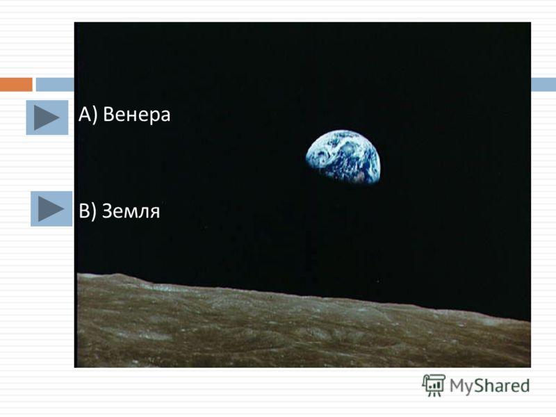 А ) Венера В ) Земля