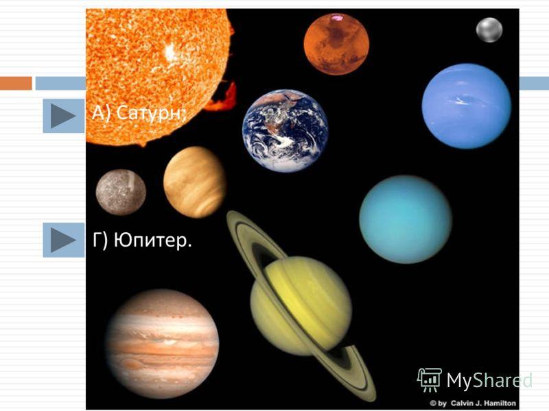 А ) Сатурн ; Г ) Юпитер.