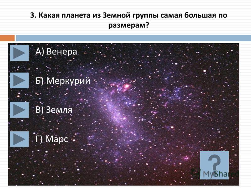 3. Какая планета из Земной группы самая большая по размерам ? А ) Венера Б ) Меркурий В ) Земля Г ) Марс
