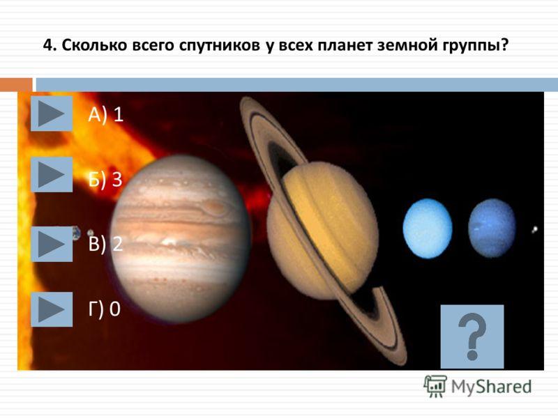 4. Сколько всего спутников у всех планет земной группы ? А ) 1 Б ) 3 В ) 2 Г ) 0